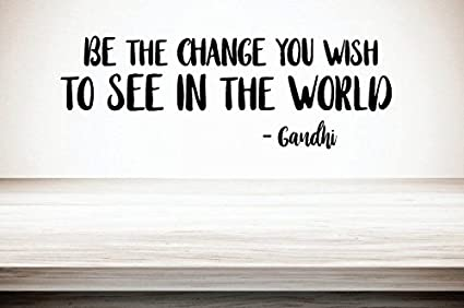 Be the Change you want to see Ghandi